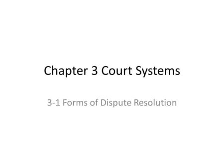 Chapter 3 Court Systems 3-1 Forms of Dispute Resolution.