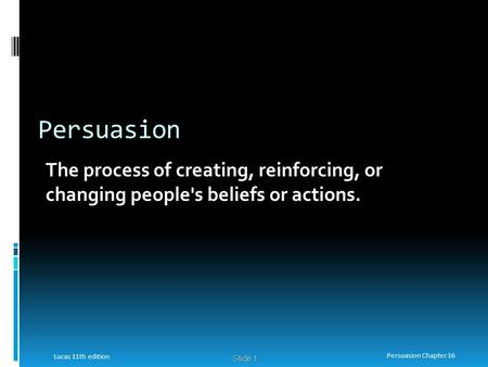 Persuasion The process of creating, reinforcing, or changing people's beliefs or actions. Lucas 11th edition Persuasion Chapter 16.