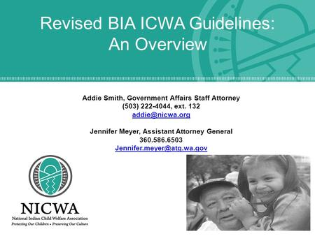 Revised BIA ICWA Guidelines: An Overview Addie Smith, Government Affairs Staff Attorney (503) 222-4044, ext. 132 Jennifer Meyer, Assistant.