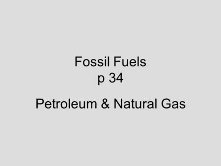 Fossil Fuels p 34 Petroleum & Natural Gas. Petroleum Found in sedimentary rocks such as limestone & sandstone Only about 1/3 of the oil is removed using.