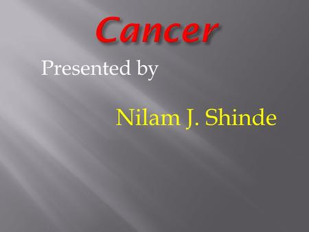 Presented by Nilam J. Shinde. Cancer. Symptoms Preventation. Treatment. Types of cancer. Heart Cancer. Symptoms of heart cancer. Preventation of heart.