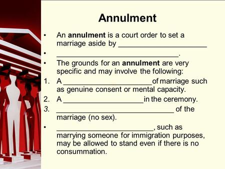 90 Annulment An annulment is a court order to set a marriage aside by _____________________ _____________________________. The grounds for an annulment.