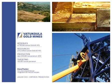 1 Dave Paxton  +44(0)207 440 0643 JANUARY 2012 – CORPORATE PRESENTATION RESERVES of 790,000 ounces Gold (43-101)