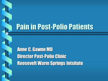 Pain in Post-Polio Patients Anne C. Gawne MD Director Post-Polio Clinic Roosevelt Warm Springs Intsitute.