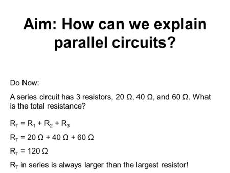 Aim: How can we explain parallel circuits? Do Now: A series circuit has 3 resistors, 20 Ω, 40 Ω, and 60 Ω. What is the total resistance? R T = R 1 + R.