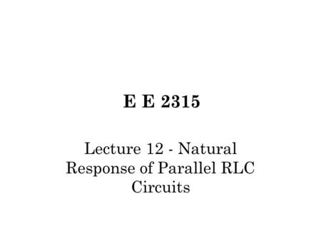 E E 2315 Lecture 12 - Natural Response of Parallel RLC Circuits.