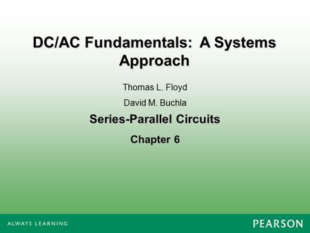 Series-Parallel Circuits Chapter 6 Thomas L. Floyd David M. Buchla DC/AC Fundamentals: A Systems Approach.