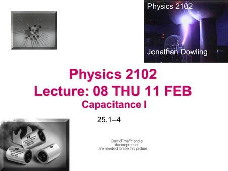 Physics 2102 Lecture: 08 THU 11 FEB Capacitance I Physics 2102 Jonathan Dowling 25.1–4.