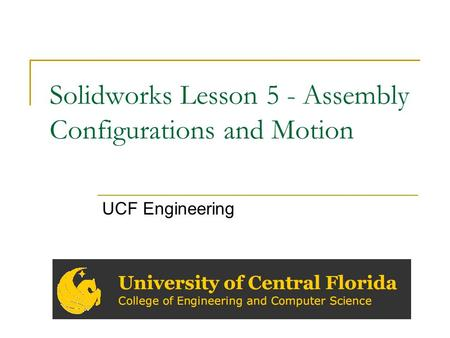 Solidworks Lesson 5 - Assembly Configurations and Motion UCF Engineering.