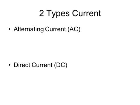 2 Types Current Alternating Current (AC) Direct Current (DC)