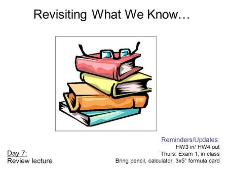 "Day 7: Review lecture Reminders/Updates: HW3 in/ HW4 out Thurs: Exam 1, in class Bring pencil, calculator, 3x5"" formula card Revisiting What We Know…"