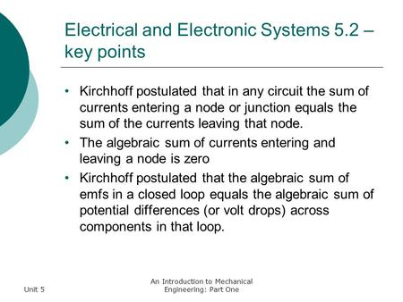 Unit 5 An Introduction to Mechanical Engineering: Part One Electrical and Electronic Systems 5.2 – key points Kirchhoff postulated that in any circuit.