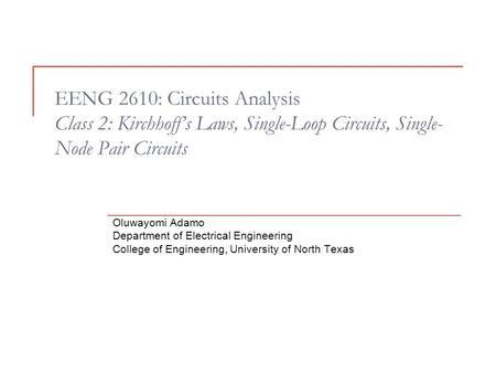 EENG 2610: Circuits Analysis Class 2: Kirchhoff's Laws, Single-Loop Circuits, Single- Node Pair Circuits Oluwayomi Adamo Department of Electrical Engineering.