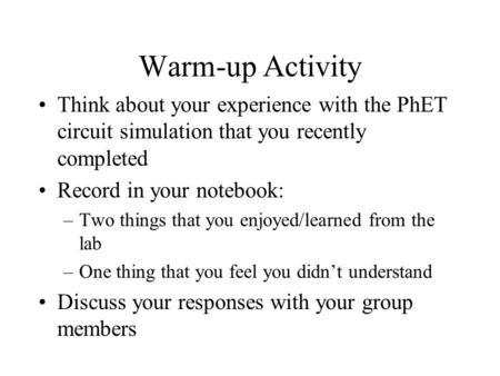 Warm-up Activity Think about your experience with the PhET circuit simulation that you recently completed Record in your notebook: –Two things that you.