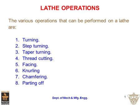 Dept. of Mech & Mfg. Engg. 1 LATHE OPERATIONS The various operations that can be performed on a lathe are: 1.Turning. 2.Step turning. 3.Taper turning.