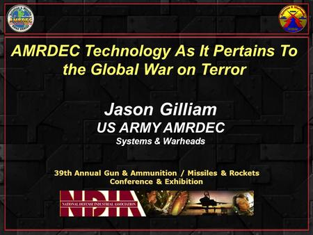 AMRDEC Technology As It Pertains To the Global War on Terror 39th Annual Gun & Ammunition / Missiles & Rockets Conference & Exhibition Jason Gilliam US.