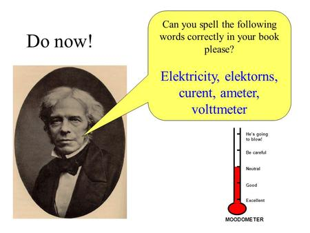 Do now! Can you spell the following words correctly in your book please? Elektricity, elektorns, curent, ameter, volttmeter He's going to blow! Be careful.