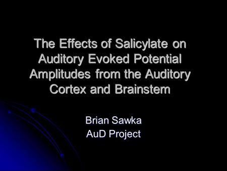 The Effects of Salicylate on Auditory Evoked Potential Amplitudes from the Auditory Cortex and Brainstem Brian Sawka AuD <strong>Project</strong>.