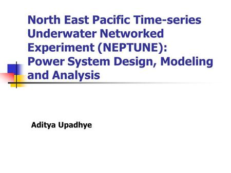 North East Pacific Time-series Underwater Networked Experiment (NEPTUNE): Power System Design, Modeling and Analysis Aditya Upadhye.