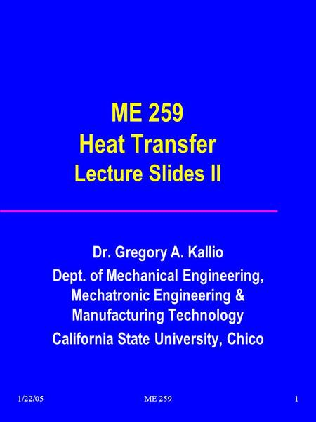 1/22/05ME 2591 ME 259 Heat Transfer Lecture Slides II Dr. Gregory A. Kallio Dept. of Mechanical Engineering, Mechatronic Engineering & Manufacturing Technology.