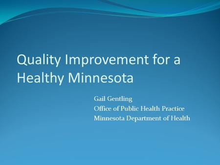 Quality Improvement for a Healthy Minnesota Gail Gentling Office of Public Health Practice Minnesota Department of Health.