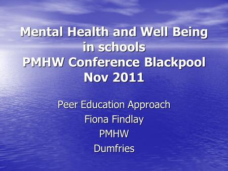 Mental Health and Well Being in schools PMHW Conference Blackpool Nov 2011 Peer Education Approach Fiona Findlay PMHWDumfries.