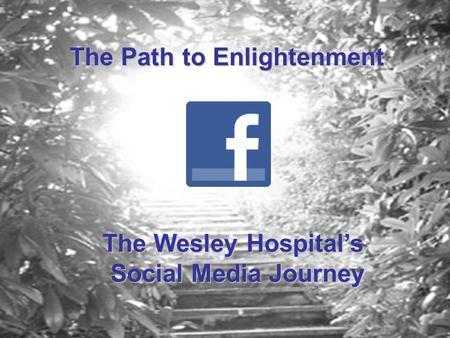 The Path to Enlightenment The Wesley Hospital's Social Media Journey.