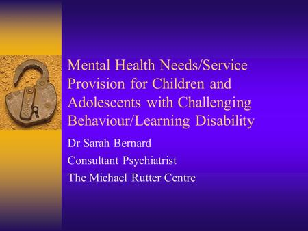 Mental Health Needs/Service Provision for Children and Adolescents with Challenging Behaviour/Learning Disability Dr Sarah Bernard Consultant Psychiatrist.