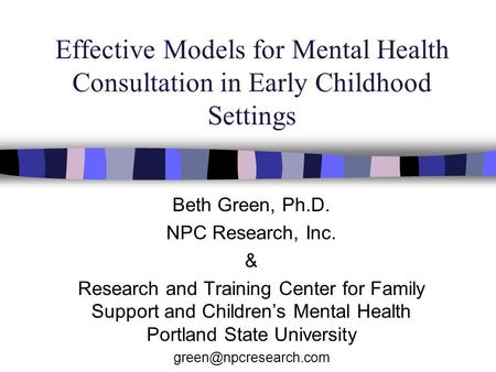 Effective Models for Mental Health Consultation in Early Childhood Settings Beth Green, Ph.D. NPC Research, Inc. & Research and Training Center for Family.