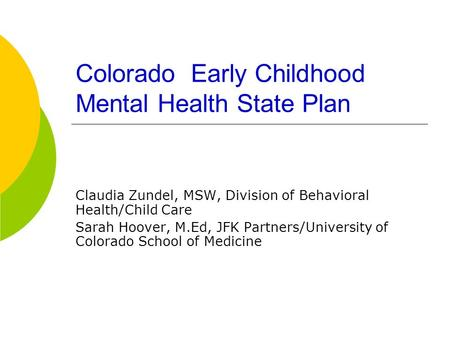Colorado Early Childhood Mental Health State Plan Claudia Zundel, MSW, Division of Behavioral Health/Child Care Sarah Hoover, M.Ed, JFK Partners/University.