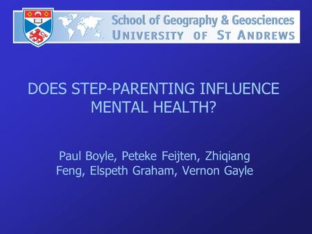 DOES STEP-PARENTING INFLUENCE MENTAL HEALTH? Paul Boyle, Peteke Feijten, Zhiqiang Feng, Elspeth Graham, Vernon Gayle.