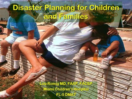 Disaster Planning for Children and Families Lou Romig MD, FAAP, FACEP Miami Children's Hospital FL-5 DMAT.