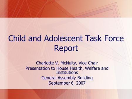 Child and Adolescent Task Force Report Charlotte V. McNulty, Vice Chair Presentation to House Health, Welfare and Institutions General Assembly Building.