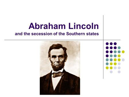Abraham Lincoln and the secession of the Southern states.