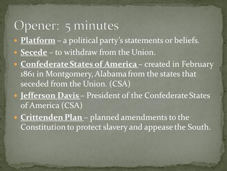 Platform – a political party's statements or beliefs. Secede – to withdraw from the Union. Confederate States of America – created in February 1861 in.