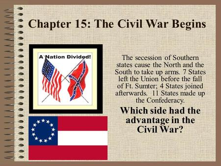 Chapter 15: The Civil War Begins The secession of Southern states cause the North and the South to take up arms. 7 States left the Union before the fall.
