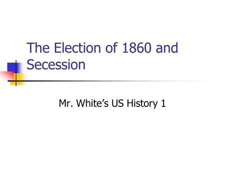 The Election of 1860 and Secession Mr. White's US History 1.