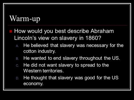 Warm-up How would you best describe Abraham Lincoln's view on slavery in 1860? A. He believed that slavery was necessary for the cotton industry. B. He.
