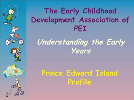 1 The Early Childhood Development Association of PEI Understanding the Early Years Prince Edward Island Profile.