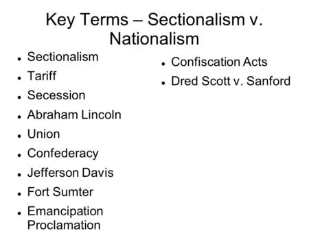 Key Terms – Sectionalism v. Nationalism Sectionalism Tariff Secession Abraham Lincoln Union Confederacy Jefferson Davis Fort Sumter Emancipation Proclamation.