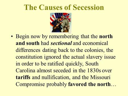 The Causes of Secession Begin now by remembering that the north and south had sectional and economical differences dating back to the colonies, the constitution.