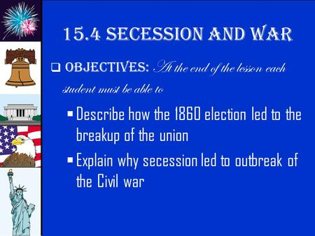 © 2009 abcteach.com 15.4 secession and war  Objectives: At the end of the lesson each student must be able to  Describe how the 1860 election led to.