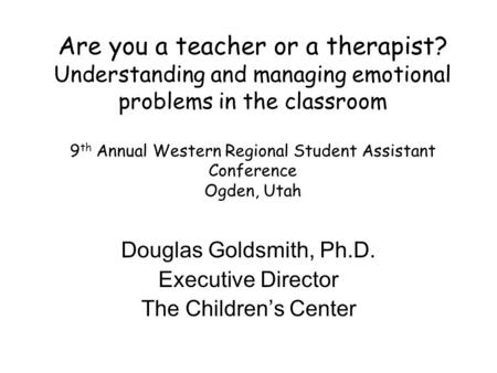Are you a teacher or a therapist? Understanding and managing emotional problems in the classroom 9 th Annual Western Regional Student Assistant Conference.