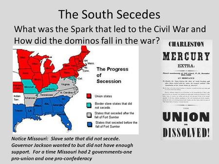 The South Secedes What was the Spark that led to the Civil War and How did the dominos fall in the war? Notice Missouri: Slave sate that did not secede.