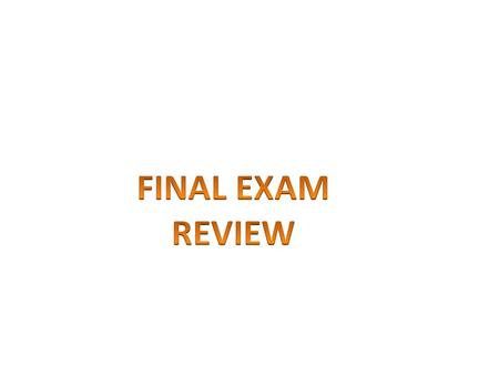 FINAL EXAM REVIEW.