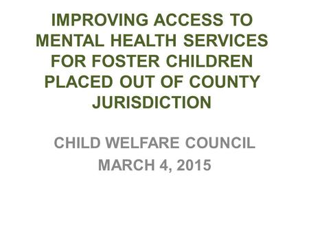 IMPROVING ACCESS TO MENTAL HEALTH SERVICES FOR FOSTER CHILDREN PLACED OUT OF COUNTY JURISDICTION CHILD WELFARE COUNCIL MARCH 4, 2015.