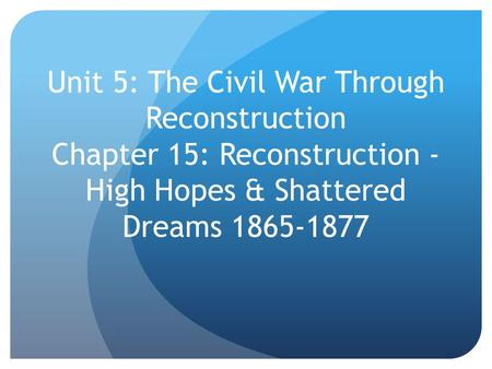 Unit 5: The Civil War Through Reconstruction Chapter 15: Reconstruction - High Hopes & Shattered Dreams 1865-1877.