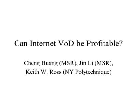 Can Internet VoD be Profitable? Cheng Huang (MSR), Jin Li (MSR), Keith W. Ross (NY Polytechnique)