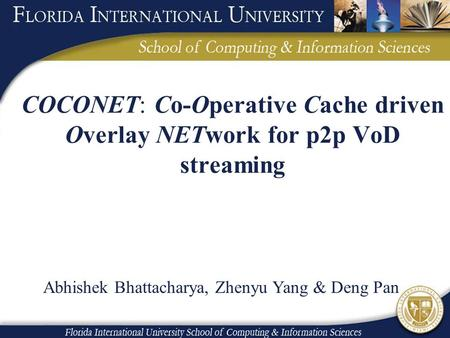 COCONET: Co-Operative Cache driven Overlay NETwork for p2p VoD streaming Abhishek Bhattacharya, Zhenyu Yang & Deng Pan.