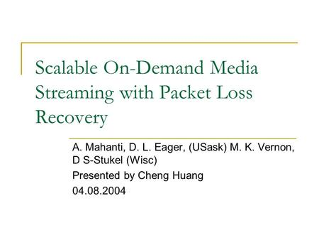 Scalable On-Demand Media Streaming with Packet Loss Recovery A. Mahanti, D. L. Eager, (USask) M. K. Vernon, D S-Stukel (Wisc) Presented by Cheng Huang.